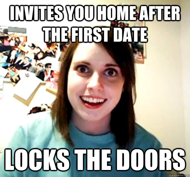 Invites you home after the first date LOCKS THE DOORS - Invites you home after the first date LOCKS THE DOORS  Overly Attached Girlfriend