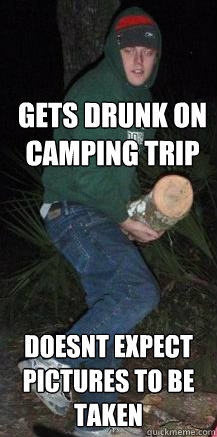 54685af5b52cca5452ec224765db9a2ebdb9aced29e7147d61b8f50f70524e53 gets drunk on camping trip doesnt expect pictures to be taken,Depressed Drunk Meme