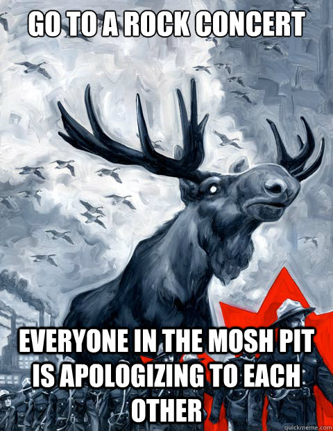 Go to a Rock Concert Everyone in the mosh pit is apologizing to each other - Go to a Rock Concert Everyone in the mosh pit is apologizing to each other  Canada Day