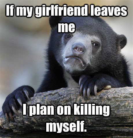 If my girlfriend leaves me I plan on killing myself. - If my girlfriend leaves me I plan on killing myself.  Confession Bear