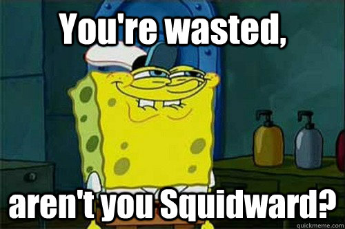 You're wasted, aren't you Squidward?