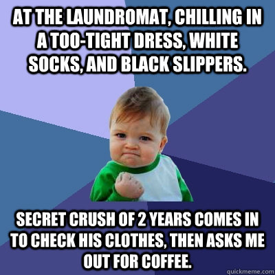 At the laundromat, chilling in a too-tight dress, white socks, and black slippers. Secret crush of 2 years comes in to check his clothes, then asks me out for coffee. - At the laundromat, chilling in a too-tight dress, white socks, and black slippers. Secret crush of 2 years comes in to check his clothes, then asks me out for coffee.  Success Kid