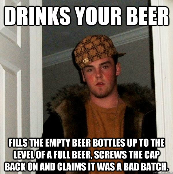 Drinks your beer fills the empty beer bottles up to the level of a full beer, screws the cap back on and claims it was a bad batch. - Drinks your beer fills the empty beer bottles up to the level of a full beer, screws the cap back on and claims it was a bad batch.  Scumbag Steve