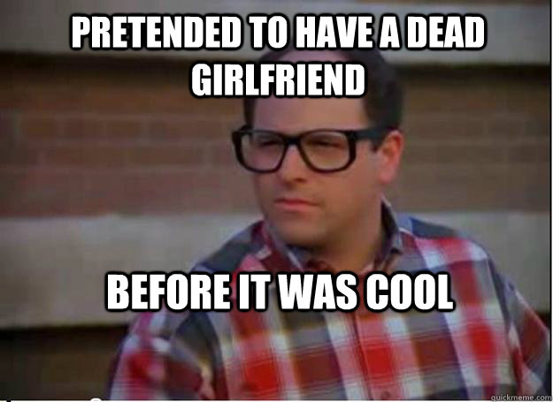 Pretended to have a dead girlfriend before it was cool