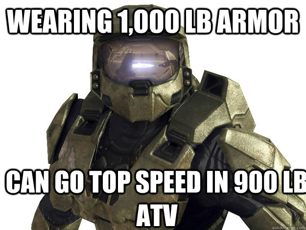 Wearing 1,000 lb armor Can go top speed in 900 lb atv - Wearing 1,000 lb armor Can go top speed in 900 lb atv  Dude Halo