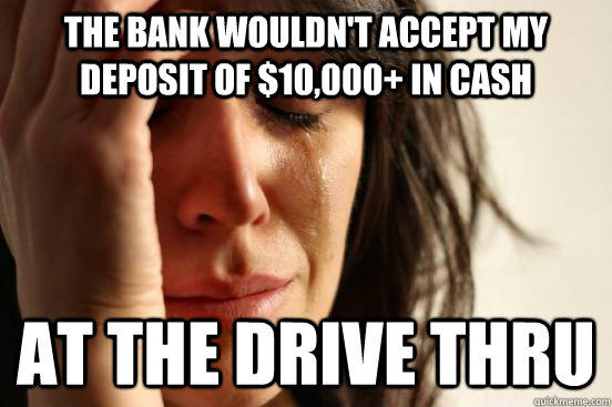 The bank wouldn't accept my deposit of $10,000+ in cash At the drive thru - The bank wouldn't accept my deposit of $10,000+ in cash At the drive thru  First World Problems