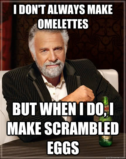 I don't always make omelettes but when i do, i make scrambled eggs - I don't always make omelettes but when i do, i make scrambled eggs  The Most Interesting Man In The World