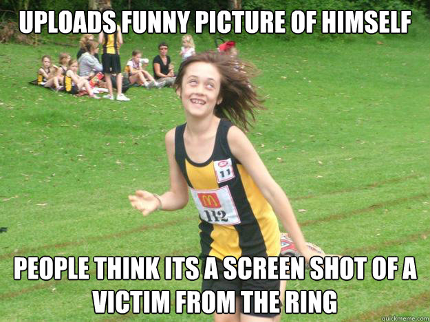 Uploads funny picture of himself People think its a screen shot of a victim from the ring