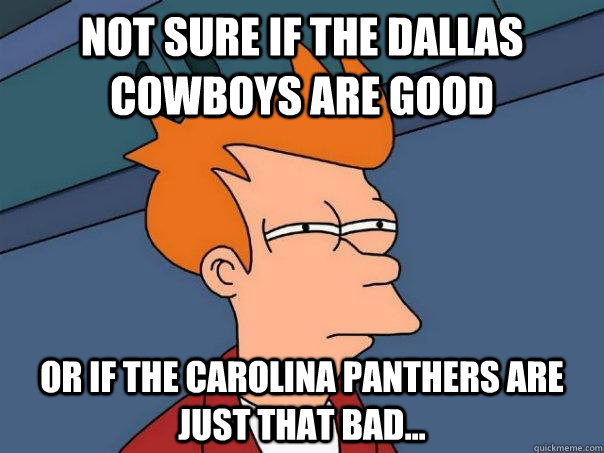 not sure if the dallas cowboys are good or if the carolina panthers are just that bad... - not sure if the dallas cowboys are good or if the carolina panthers are just that bad...  Futurama Fry