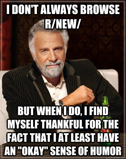 I don't always browse r/new/ but when I do, i find myself thankful for the fact that i at least have an