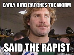Early bird catches the worm Said the rapist