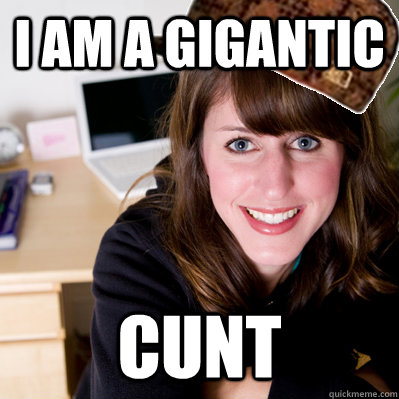 i am a gigantic cunt - i am a gigantic cunt  Inconsiderate Scumbag Roommate