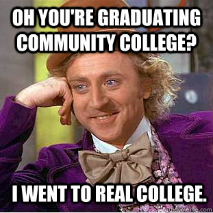 Oh you're graduating community college? I went to real college.  Condescending Wonka