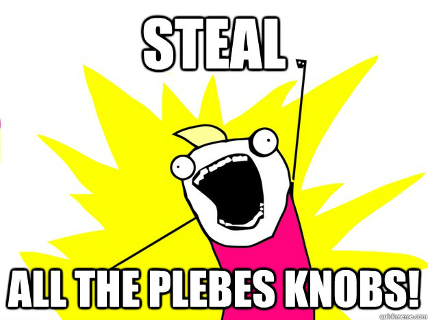 Steal all the plebes knobs!