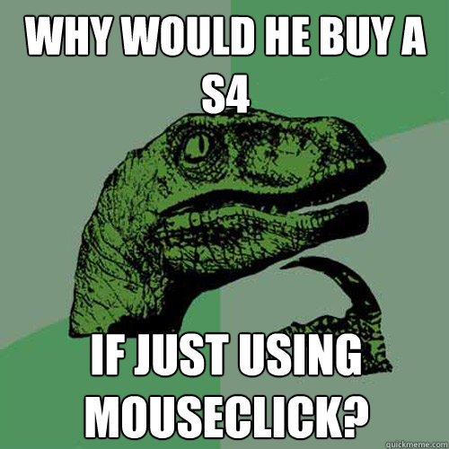 Why would he buy a S4  If just using mouseclick?  Philosoraptor