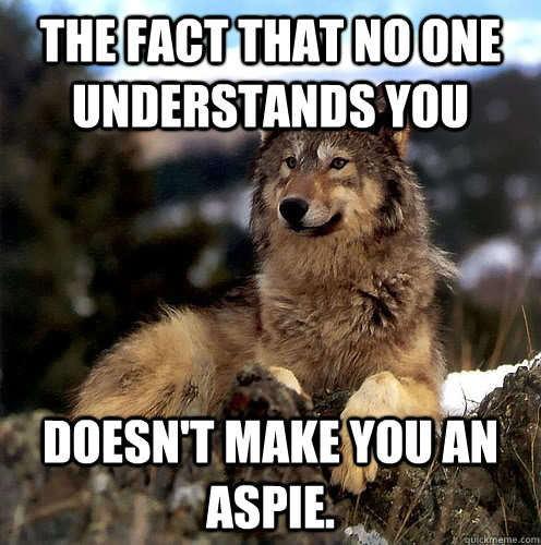 The fact that no one understands you Doesn't make you an aspie.  Aspie Wolf