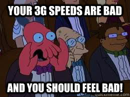Your 3g speeds are bad and you should feel bad!