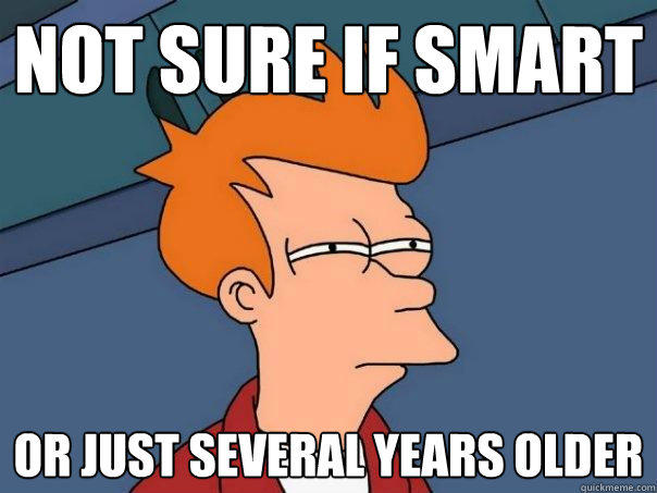 not sure if smart or just several years older - not sure if smart or just several years older  Futurama Fry