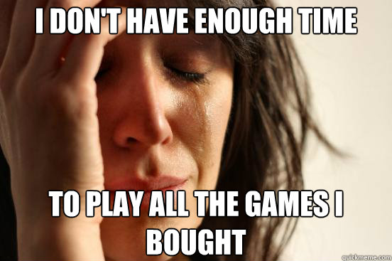 I Don't have enough time to play all the games I bought - I Don't have enough time to play all the games I bought  First World Problems