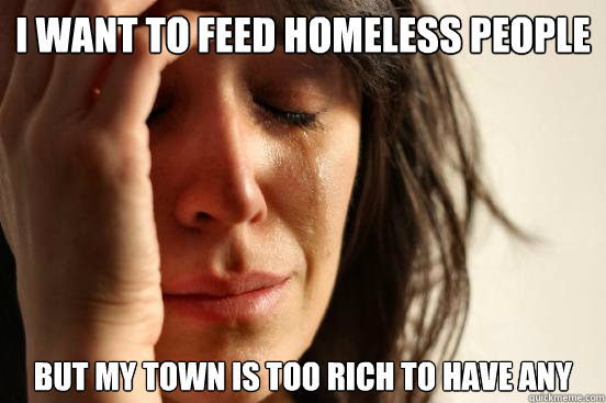 I want to feed homeless people But my town is too rich to have any - I want to feed homeless people But my town is too rich to have any  First World Problems
