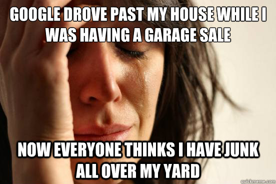 Google drove past my house while I was having a garage sale Now everyone thinks I have junk all over my yard - Google drove past my house while I was having a garage sale Now everyone thinks I have junk all over my yard  First World Problems