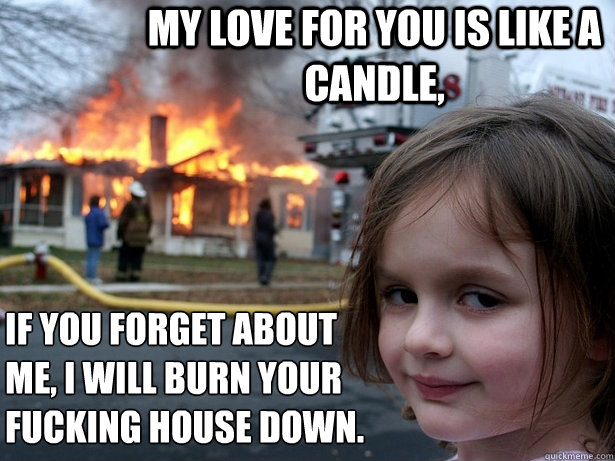 My love for you is like a candle, If you forget about me, I will burn your fucking house down. - My love for you is like a candle, If you forget about me, I will burn your fucking house down.  Disaster Girl