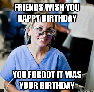Friends wish you happy birthday you forgot it was your birthday  overworked dental student