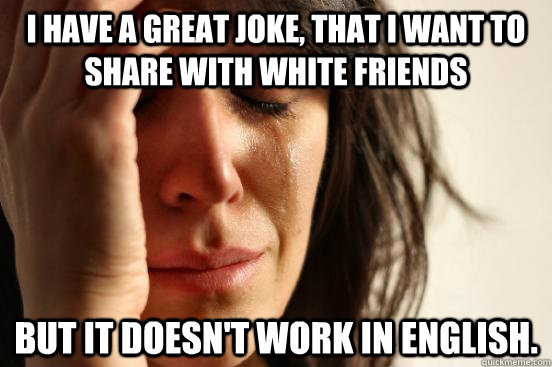 I have a great joke, that i want to share with white friends but it doesn't work in english. - I have a great joke, that i want to share with white friends but it doesn't work in english.  First World Problems