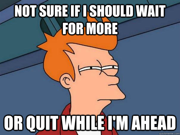 Not sure if I should wait for more Or quit while i'm ahead - Not sure if I should wait for more Or quit while i'm ahead  Futurama Fry