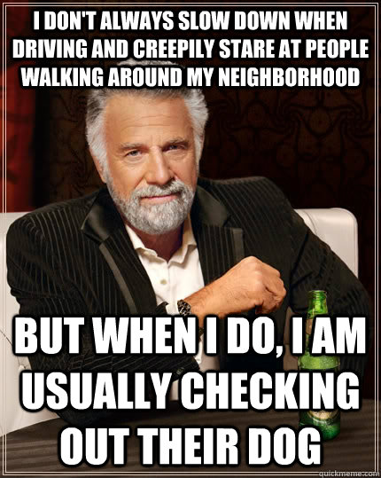 I don't always slow down when driving and creepily stare at people walking around my neighborhood but when I do, I am usually checking out their dog - I don't always slow down when driving and creepily stare at people walking around my neighborhood but when I do, I am usually checking out their dog  The Most Interesting Man In The World