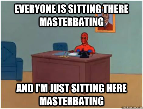 EVERYONE IS sitting there masterbating AND I'M JUST SITTING HERE MASTERBATING