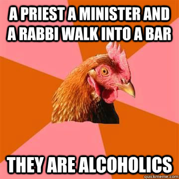 A priest a minister and a rabbi walk into a bar They are alcoholics