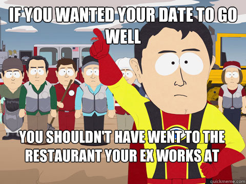 if you wanted your date to go well you shouldn't have went to the restaurant your ex works at - if you wanted your date to go well you shouldn't have went to the restaurant your ex works at  Captain Hindsight