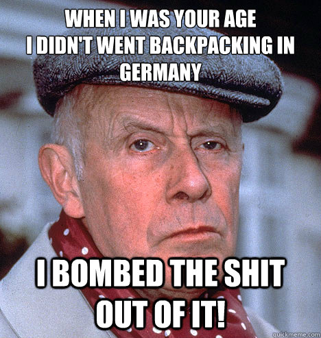 WHEN I WAS YOUR AGE I DIDN'T WENT BACKPACKING IN GERMANY I BOMBED THE SHIT OUT OF IT!