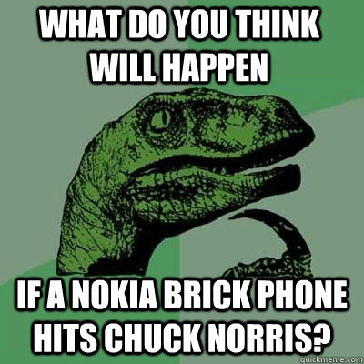 What do you think will happen if a nokia brick phone hits chuck norris? - What do you think will happen if a nokia brick phone hits chuck norris?  Misc