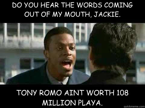 DO YOU HEAR THE WORDS COMING OUT OF MY MOUTH, JACKIE.  TONY ROMO AINT WORTH 108 MILLION PLAYA.