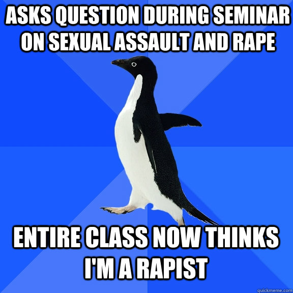 asks question during seminar on sexual assault and rape entire class now thinks i'm a rapist - asks question during seminar on sexual assault and rape entire class now thinks i'm a rapist  Socially Awkward Penguin