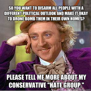 So you want to disarm all people with a different political outlook and make it okay to drone bomb them in their own homes? Please tell me more about my conservative