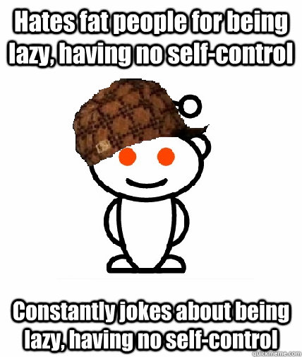 Hates fat people for being lazy, having no self-control Constantly jokes about being lazy, having no self-control - Hates fat people for being lazy, having no self-control Constantly jokes about being lazy, having no self-control  Scumbag Reddit