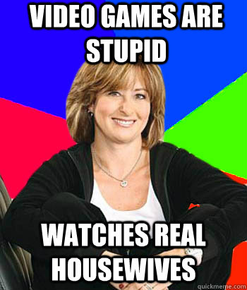 VIDEO GAMES ARE STUPID Watches real housewives - VIDEO GAMES ARE STUPID Watches real housewives  Sheltering Suburban Mom
