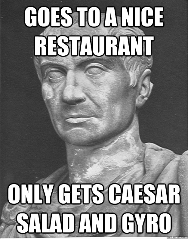 goes to a nice restaurant only gets caesar salad and gyro