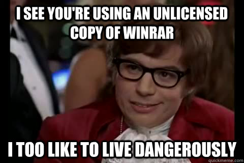 I see you're using an unlicensed copy of Winrar i too like to live dangerously - I see you're using an unlicensed copy of Winrar i too like to live dangerously  Dangerously - Austin Powers