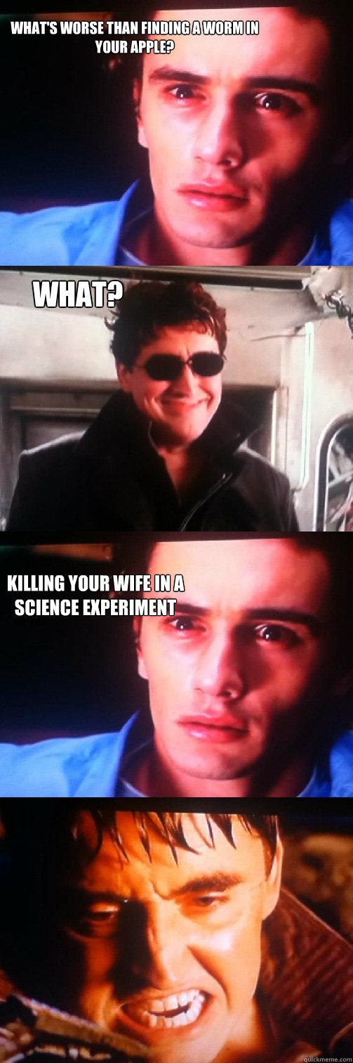 What's worse than finding a worm in your apple? What? killing your wife in a science experiment - What's worse than finding a worm in your apple? What? killing your wife in a science experiment  Hateful Harry