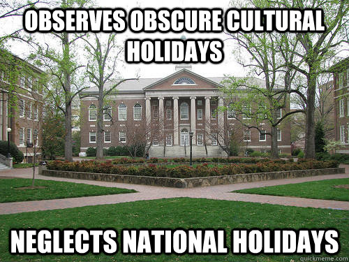 Observes obscure cultural holidays neglects national holidays - Observes obscure cultural holidays neglects national holidays  Scumbag University