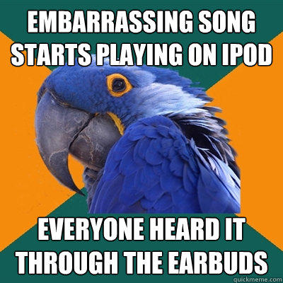 Embarrassing song starts playing on iPod Everyone heard it through the earbuds - Embarrassing song starts playing on iPod Everyone heard it through the earbuds  Paranoid Parrot