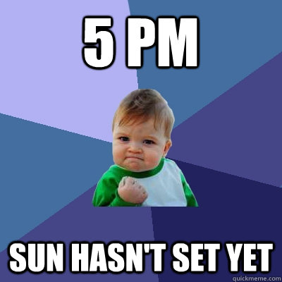 5 PM sun hasn't set yet - 5 PM sun hasn't set yet  Success Kid