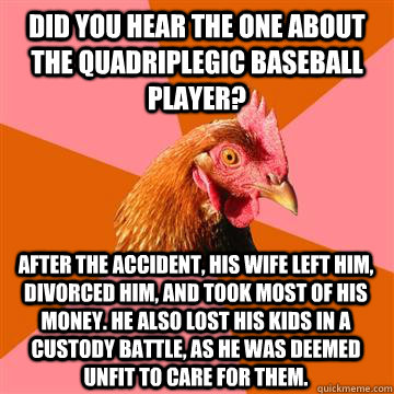 Did you hear the one about the quadriplegic baseball player? After the accident, his wife left him, divorced him, and took most of his money. He also lost his kids in a custody battle, as he was deemed unfit to care for them.  Anti-Joke Chicken