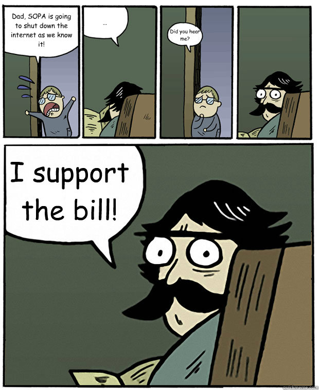 Dad, SOPA is going to shut down the internet as we know it! ... Did you hear me? I support the bill! - Dad, SOPA is going to shut down the internet as we know it! ... Did you hear me? I support the bill!  Stare Dad