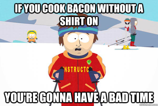 If you cook bacon without a shirt on You're gonna have a bad time - If you cook bacon without a shirt on You're gonna have a bad time  Super Cool Ski Instructor
