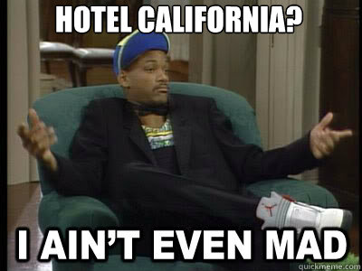 hotel california?    Aint Even Mad Fresh Prince
